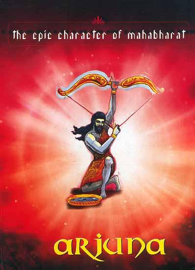 Arjuna The Epic Character Of Mahabharat