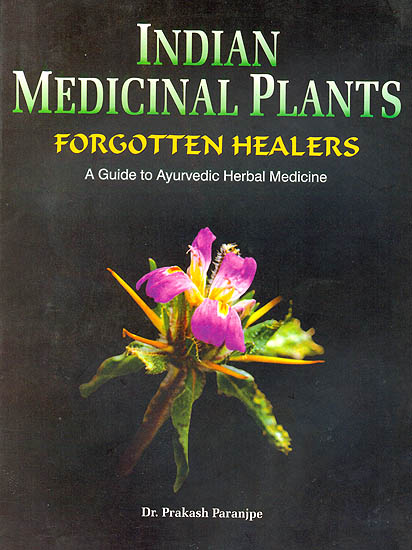 Indian Medicinal Plants: Forgotten Healers (A Guide to Ayurvedic Herbal Medicine)