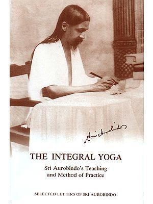 The Integral Yoga (Sri Aurobindo's Teaching and Method of Practice)