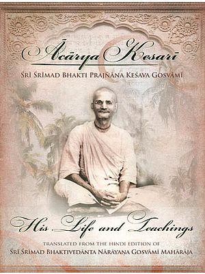 Acarya Kesari His Life and Teachings (Sri Srimad Bhakti Prajnana Kesava Gosvami)