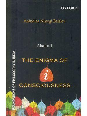 Aham: I (The Enigma of I - Consciousness)