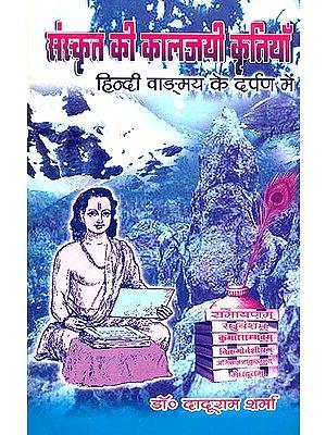 संस्कृत की कालजयी कृतियाँ - हिंदी वांग्मय के दर्पण में: Timeless Classics of Sanskrit Literature in The Mirror of Hindi Literature
