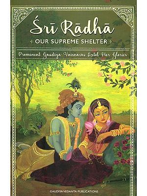 Sri Radha: Our Supreme Shelter (Prominent Gaudiya Vaisnavas Extol Her Glories)