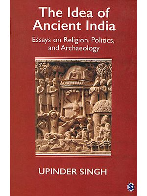 The Idea of Ancient India (Essays on Religion, Politics, and Archaeology)