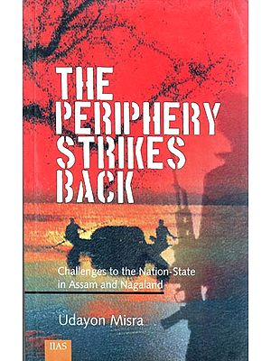 THE PERIPHERY STRIKES BACK: Challenges to the Nation-State in Assam and Nagaland