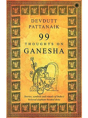 99 Thoughts on Ganesha: Stories, Symbols and Rituals of India's Beloved Elephant-headed Deity