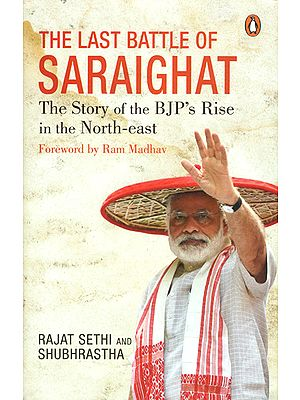 The Last Battle of Saraighat (The Story of the BJP's Rise in the North-East)