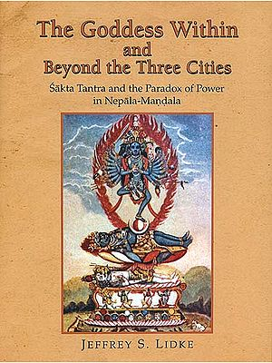 The Goddess within and Beyond the Three Cities (Sakta Tantra and the Paradox of Power in Nepala Mandala)
