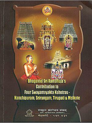 Bhagavad Sri Ramanuja's Contribution to Four Swayamvyakta Kshetra- Kanchipuram, Srirangam, Tirupati and Melkote