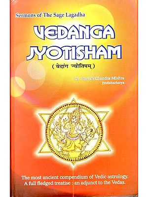 Vedanga Jyotisham - The Most Ancient Compendium of Vedic Astrology (A Full Fledged Treatise:  An Adjunct to the Vedas)