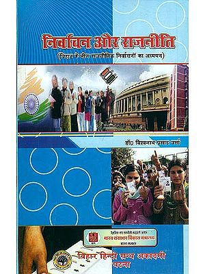 निर्वाचन और राजनीति (बिहार के तीन राजनीतिक निर्वाचनों का अध्ययन): Election and Politics (Study of Three Political Elections in Bihar)