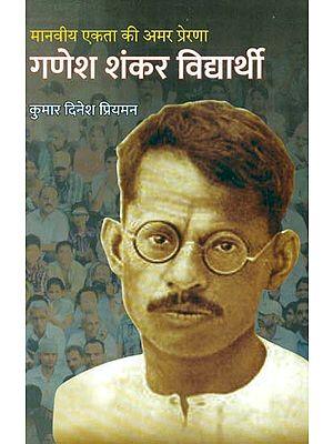मानवीय एकता की अमर प्रेरणा गणेश शंकर विधार्थी- Biography of Ganesh Shankar Vidyarthi