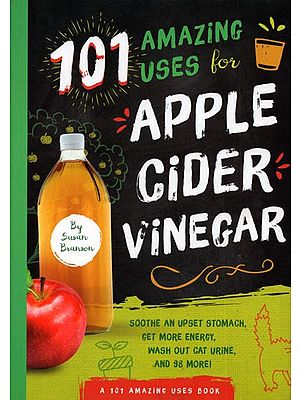 101 Amazing Uses for Apple Cider Vinegar (Soothe an Upset Stomach, Get More Energy, Wash Out Cat Urine, and 98 More!)