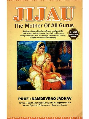 Jijau - The Mother of Alll Gurus (Dedicated to the Idealism of most Ideal Parents Who are Committed Ensure that their Children are being Developed With Knowledge, Prowess and Culture like Chhatrapati Shivaji Maharaj)