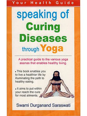 Speaking of Curing Diseases through Yoga - A Practical Guide to the various Yoga Asanas that enables Healthy Living