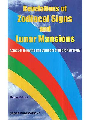 Revelations of Zodiacal Signs And Lunar Mansions- A Sequel to Myths And Symbols of Vedic Astrology