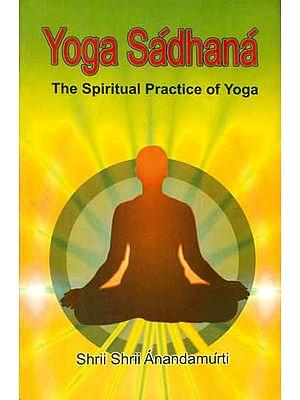 Yoga Sadhana - The Spiritual Practice of Yoga