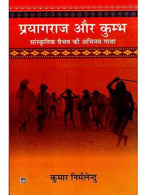 प्रयागराज और कुम्भ - सांस्कृतिक वैभव की अभिनव गाथा: Prayagraj and Kumbha - Innovative Saga of Cultural Splendor
