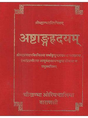 अष्टाङ्गहृदयम् - Astanga Hrdayam- The Core of Octopartite Ayurveda With the Commentaries Sarvangasundara of Arunadatta and Ayurvedarasayana of Hemadri