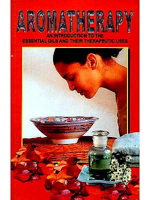 AROMATHERAPY: An Introduction to the Essential Oils and their Therapeutic Uses (With Properties of Essential Oils and Procedures of Spa and Different types of Massage)