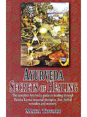 Ayurveda Secrets of Healing (The complete Ayurvedic guide to healing through Pancha Karma seasonal therapies, diet, herbal remedies and memory)