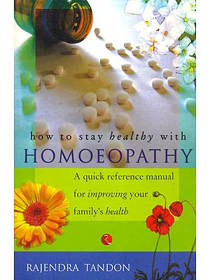 How to Stay Healthy with Homoeopathy (A quick reference manual for improving your family's health)