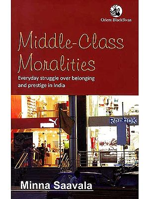 Middle–Class Moralities (Everyday Struggle Over Belonging and Prestige in India