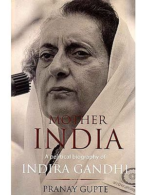 Mother India: A Political Biography of Indira Gandhi