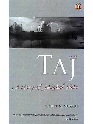 Taj A Story of Mughal India ('An Exotic, Passionate Novel, Sensual and Violent by Turns, Always Compelling')