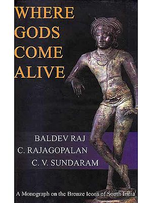 Where Gods Come Alive: A Monograph on the Bronze Icons of South India