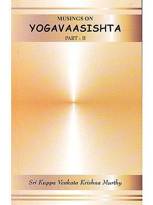 Musings on Yogavaasishta (Yoga Vasistha) – Part II (Vutpaatti Prakarana)