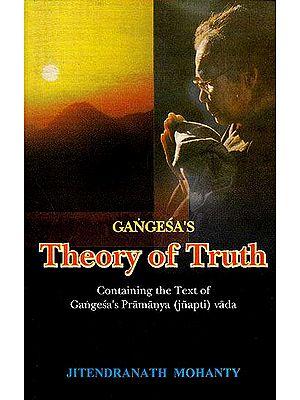 Gangesa's Theory of Truth (Containing The Text of Gangesa's Pramanya (Jnapti) Vada
