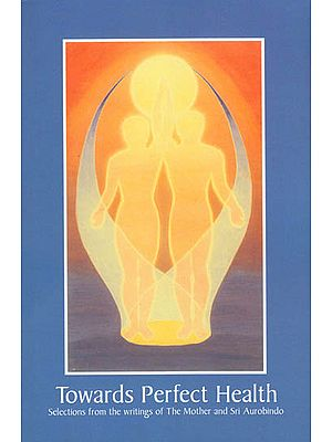 Towards Perfect Health: Selections from the Writings of the Mother and Sri Aurobindo