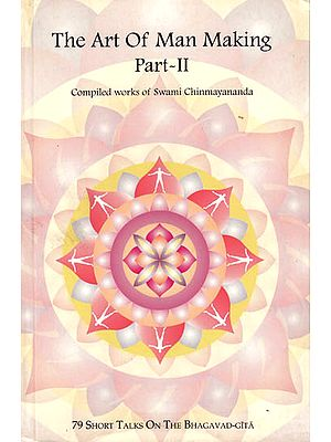 The Art of Man Making – 79 Short Talks on the Bhagavad-Gita (Part II) (Compiled works of Swami Chinmayananda)