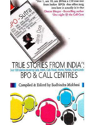 True Stories from India?s BPO and Call Centers (Over 150 Stories Covering Calls, Work, Cab-Travel, Home, Parties, Scams and More..)