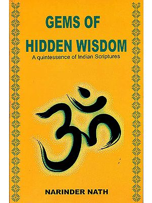 Gems of Hidden Wisdom A Quintessence of Indian Scriptures (From Indian Scriptures and Teachings of Saints and Sages)