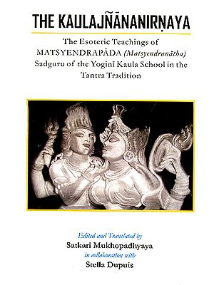 The Kaulajnananirnaya (The Esoteric Teachings of Matsyendrapada Sadguru of the Yogini Kaula School in the Tantra Tradition)