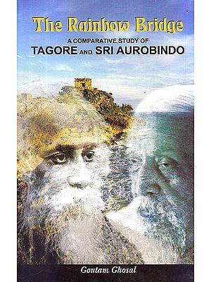 The Rainbow Bridge (A Comparative Study of Tagore And Sri Aurobindo)