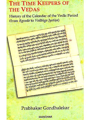 The Time Keepers Of The Vedas (History Of The Calendar Of The Vedic Period, From Rgveda To Vedanga Jyotisa)