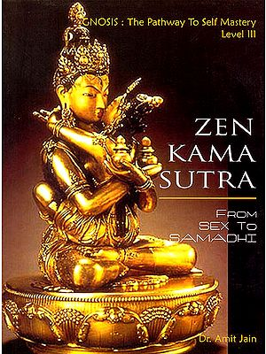 Zen Kama Sutra: From Sex to Samadhi (Gnosis: The Pathway to Self Mastery Level 3)