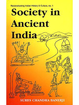 Society in Ancient India (Evolution Since The Vedic Times Based on Sanskrit, Pali, Prakrit and Other Classical Sources)