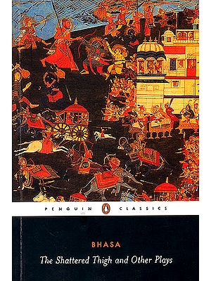 The Shattered Thigh (And Other Plays) (Bhasa)