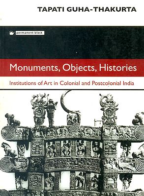 Monuments, Objects, Histories (Institutions of Art in Colonial and Postcolonial India)