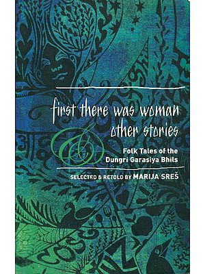First There Was Women Other Stories (Folk tales of the Dungri Garasiya Bhils)