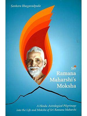 Sri Ramana Maharshi's Moksha (A Hindu Astrological Pilgrimage Into The Life and Moksha of Sri Ramana Maharshi)