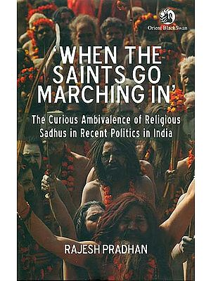 When The Saints Go Marching In (The Curious Ambivalence of Religious Sadhus in Recent Politics in India)