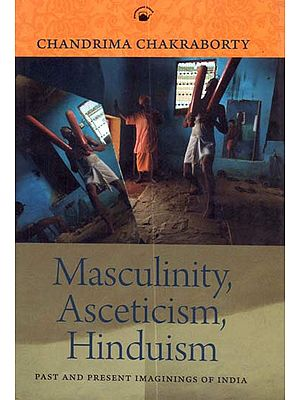 Masculinity, Asceticism, Hinduism (Past and Present Imaginings of India)