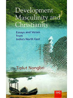 Development Masculinity and Christianity (Essays and Verses from India's North East)