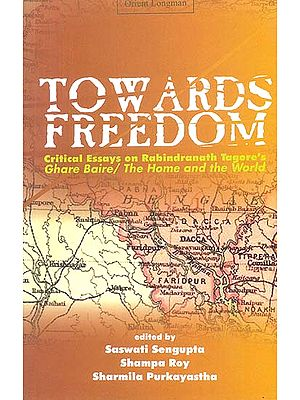 Towards Freedom (Critical Essays on Rabindranath Tagore's Ghare Baire/The Home and The World)