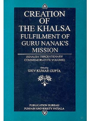 Creation of The Khalsa: Fulfilment of Guru Nanak's Mission (Khalsa Tercentenary Commemorative Volume)